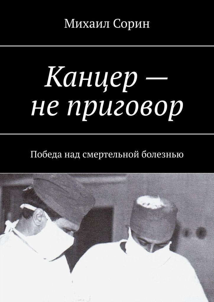 Михаил Сорин - Канцер– неприговор. Победа над смертельной болезнью