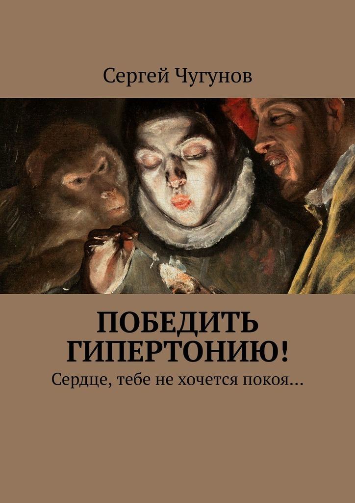 Сергей Чугунов - Победить гипертонию! Сердце, тебе нехочется покоя…