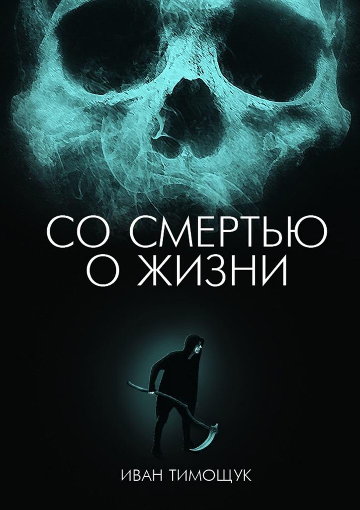 Иван Тимощук - Со смертью о жизни