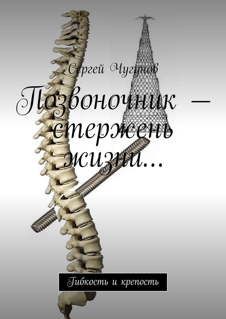 Сергей Чугунов - Позвоночник– стержень жизни… Гибкость икрепость
