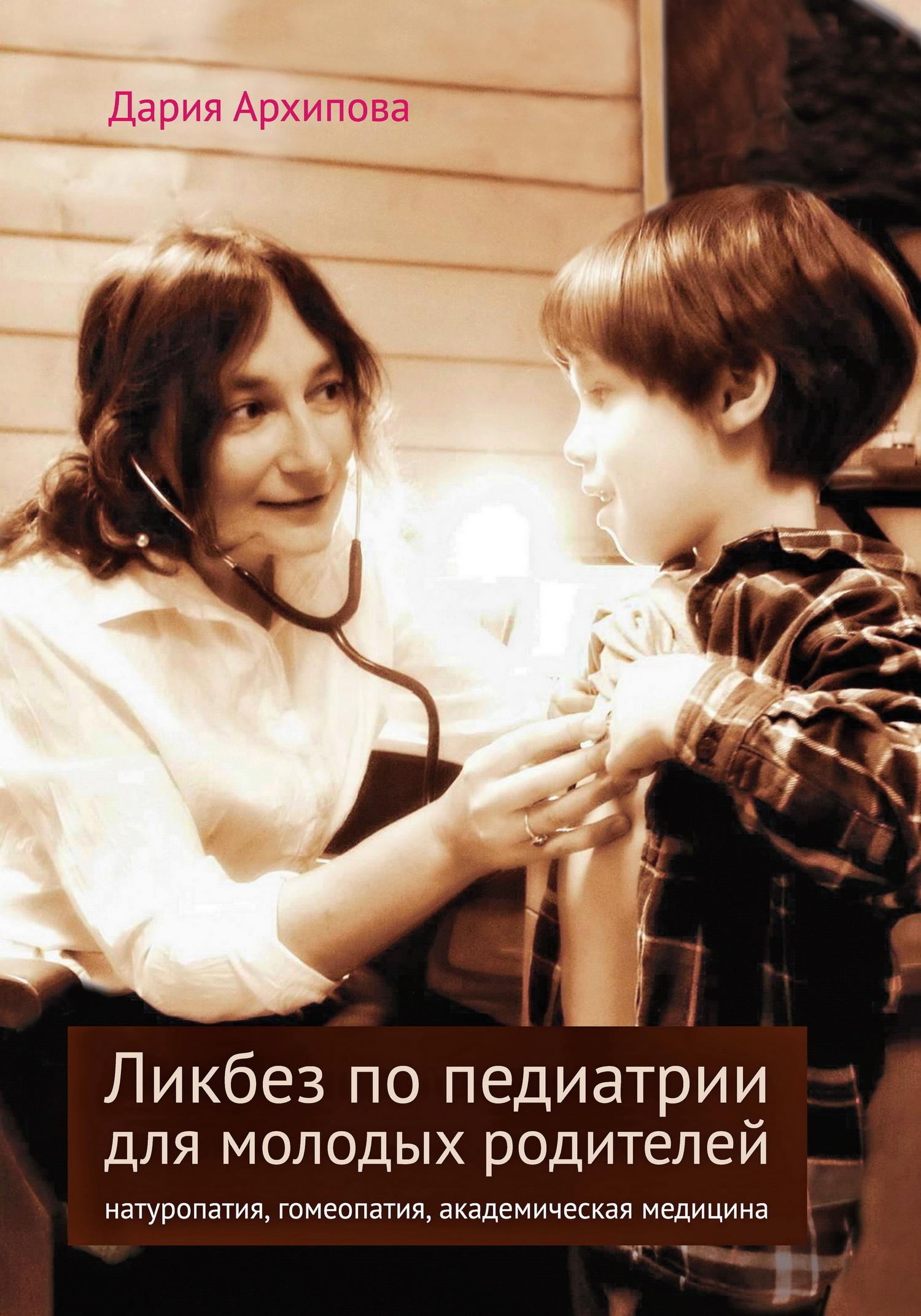 Дария Архипова - Ликбез по педиатрии для молодых родителей: натуропатия, гомеопатия, академическая медицина