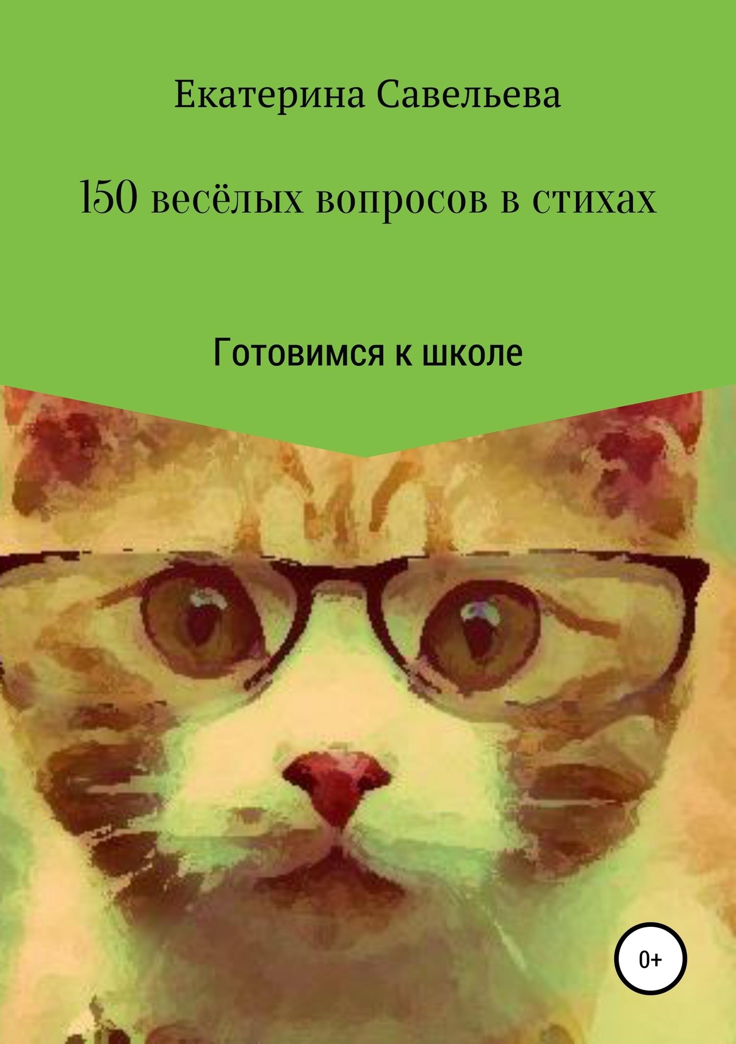Екатерина Савельева - 150 весёлых вопросов в стихах. Готовимся к школе