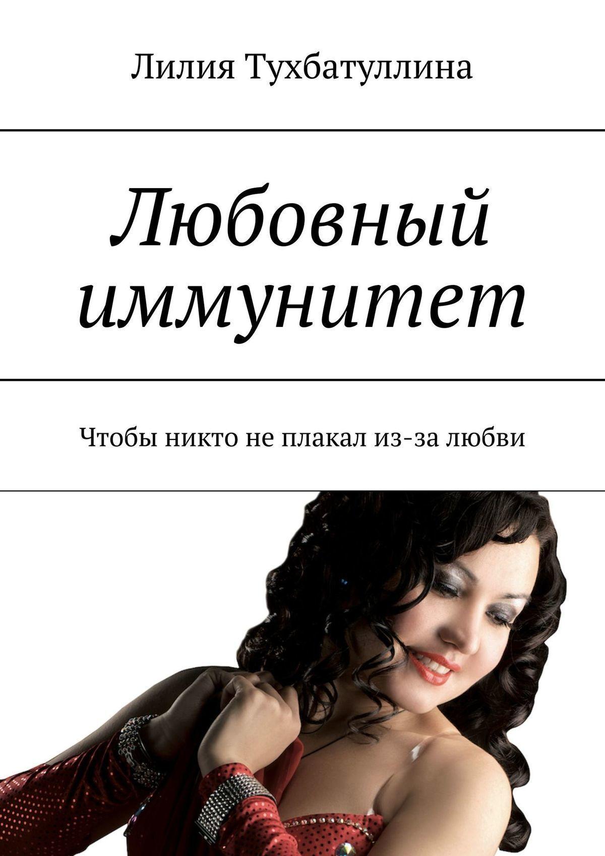 Лилия Тухбатуллина - Любовный иммунитет. Чтобы никто неплакал из-за любви