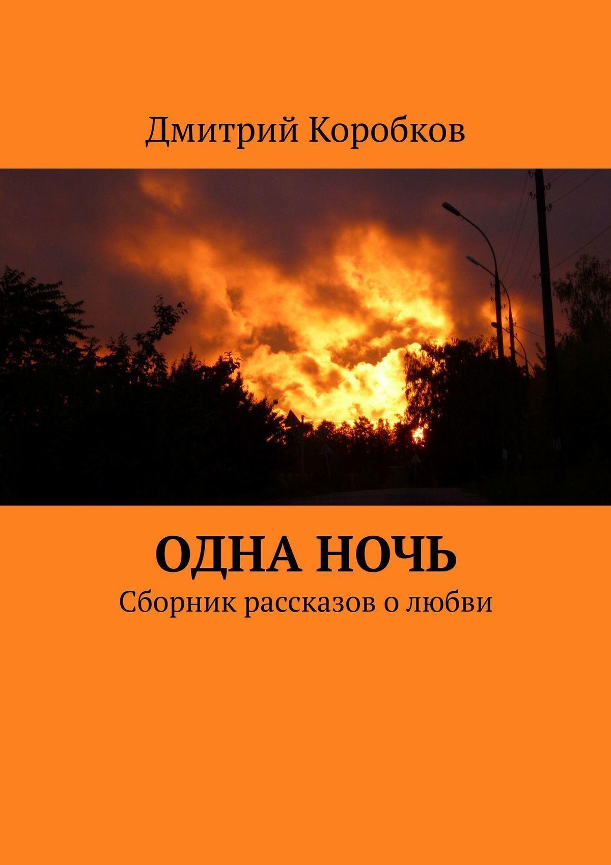 Дмитрий Коробков - Одна ночь. Сборник рассказов о любви