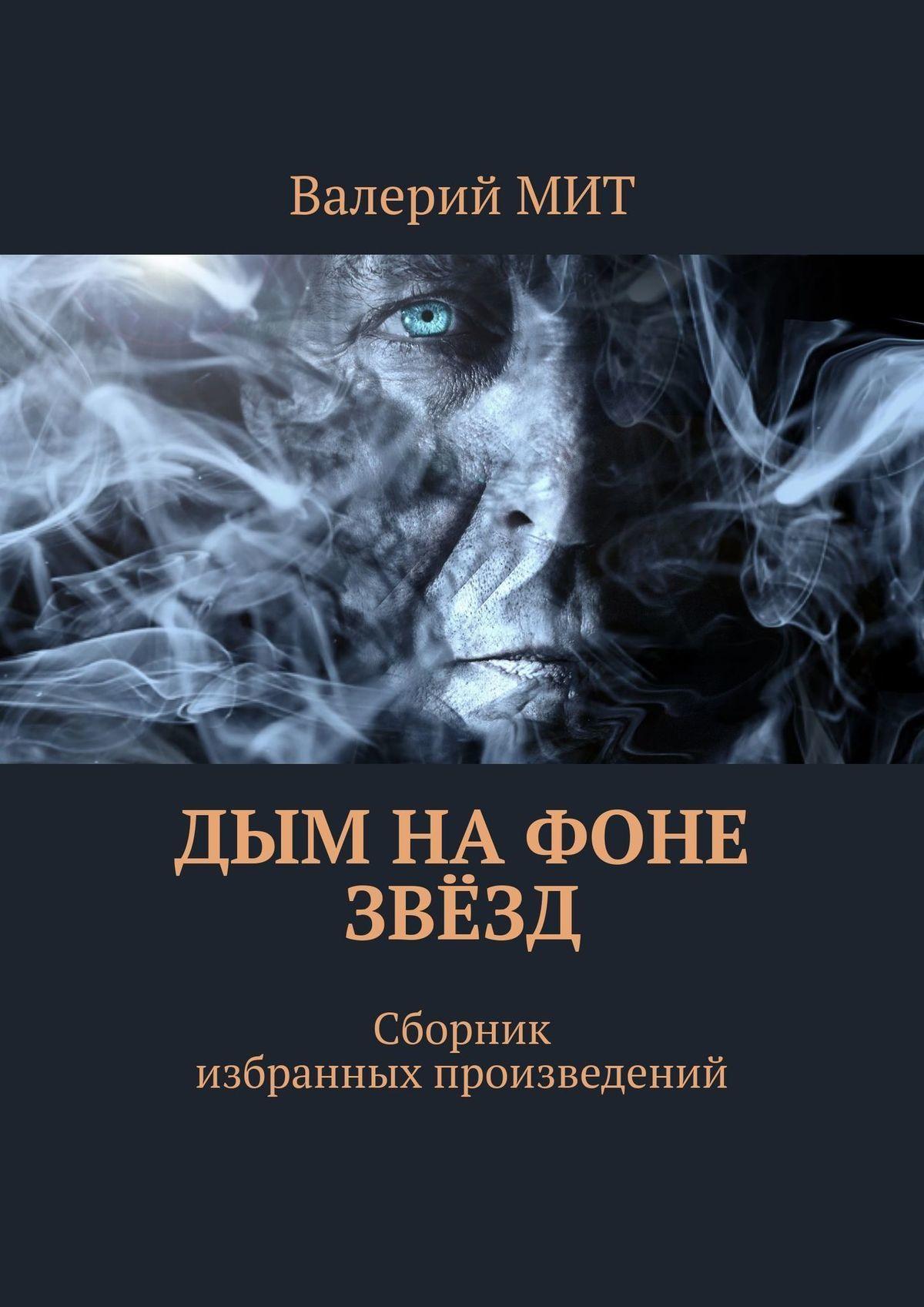 Валерий МИТ - Дым на фоне звёзд. Сборник избранных произведений