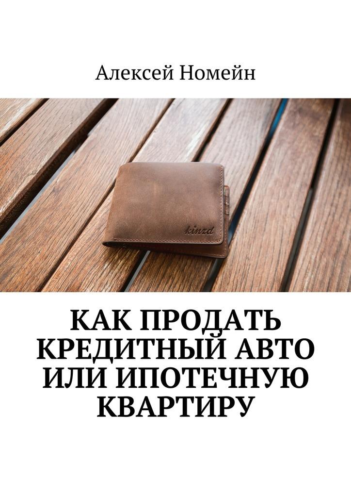 Алексей Номейн - Как продать кредитный авто или ипотечную квартиру
