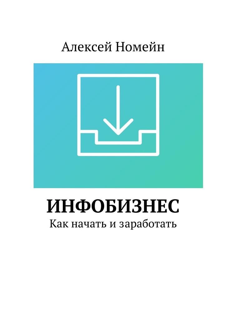 Алексей Номейн - Инфобизнес. Как начать изаработать