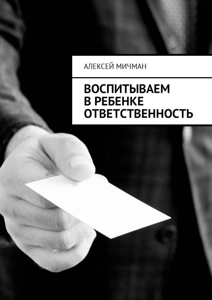 Алексей Мичман - Воспитываем вребенке ответственность