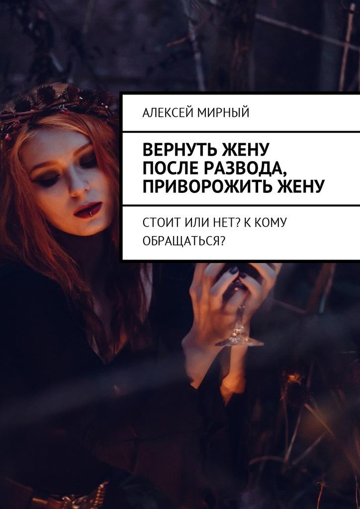 Алексей Мирный - Вернуть жену после развода, приворожитьжену. Стоит или нет? Ккому обращаться?