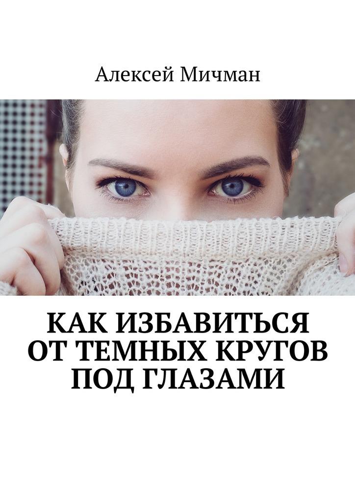 Алексей Мичман - Как избавиться оттемных кругов подглазами