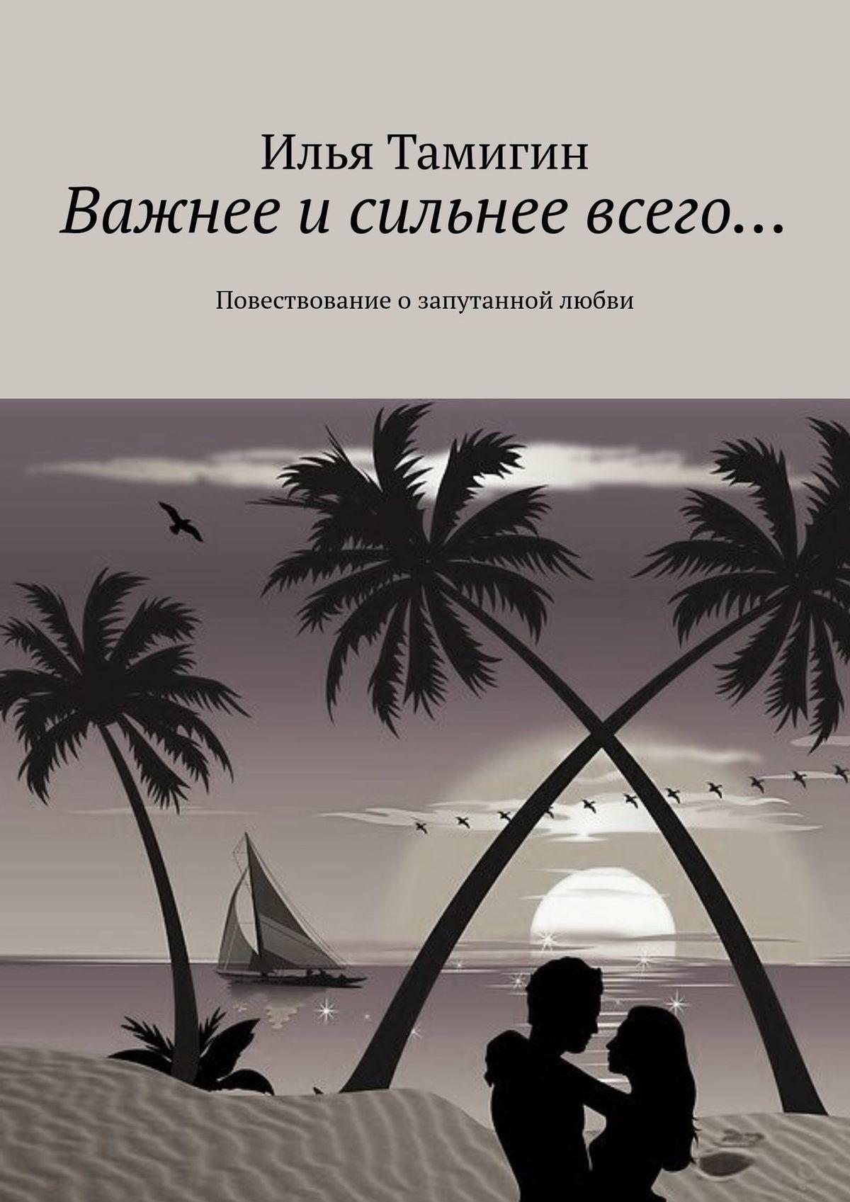 Илья Тамигин - Важнее и сильнее всего… Повествование озапутанной любви