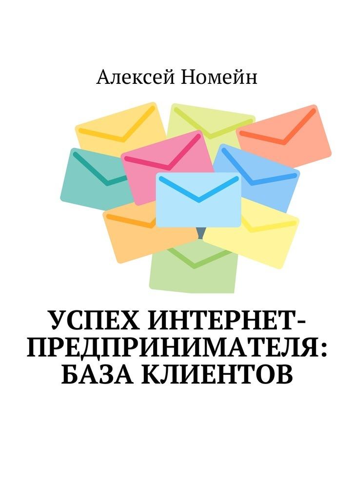Алексей Номейн - Успех интернет-предпринимателя: база клиентов