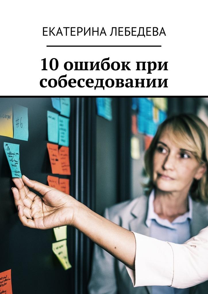 Екатерина Лебедева - 10 ошибок при собеседовании