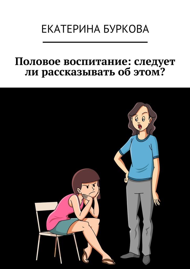 Екатерина Буркова - Половое воспитание: следует ли рассказывать об этом?