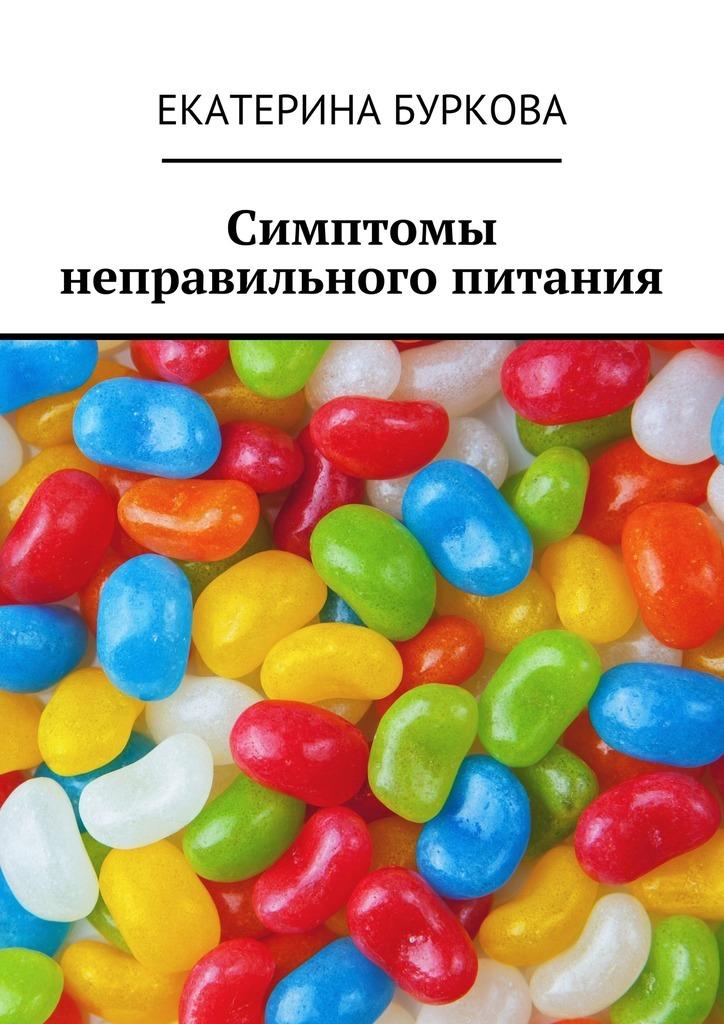 Екатерина Буркова - Симптомы неправильного питания
