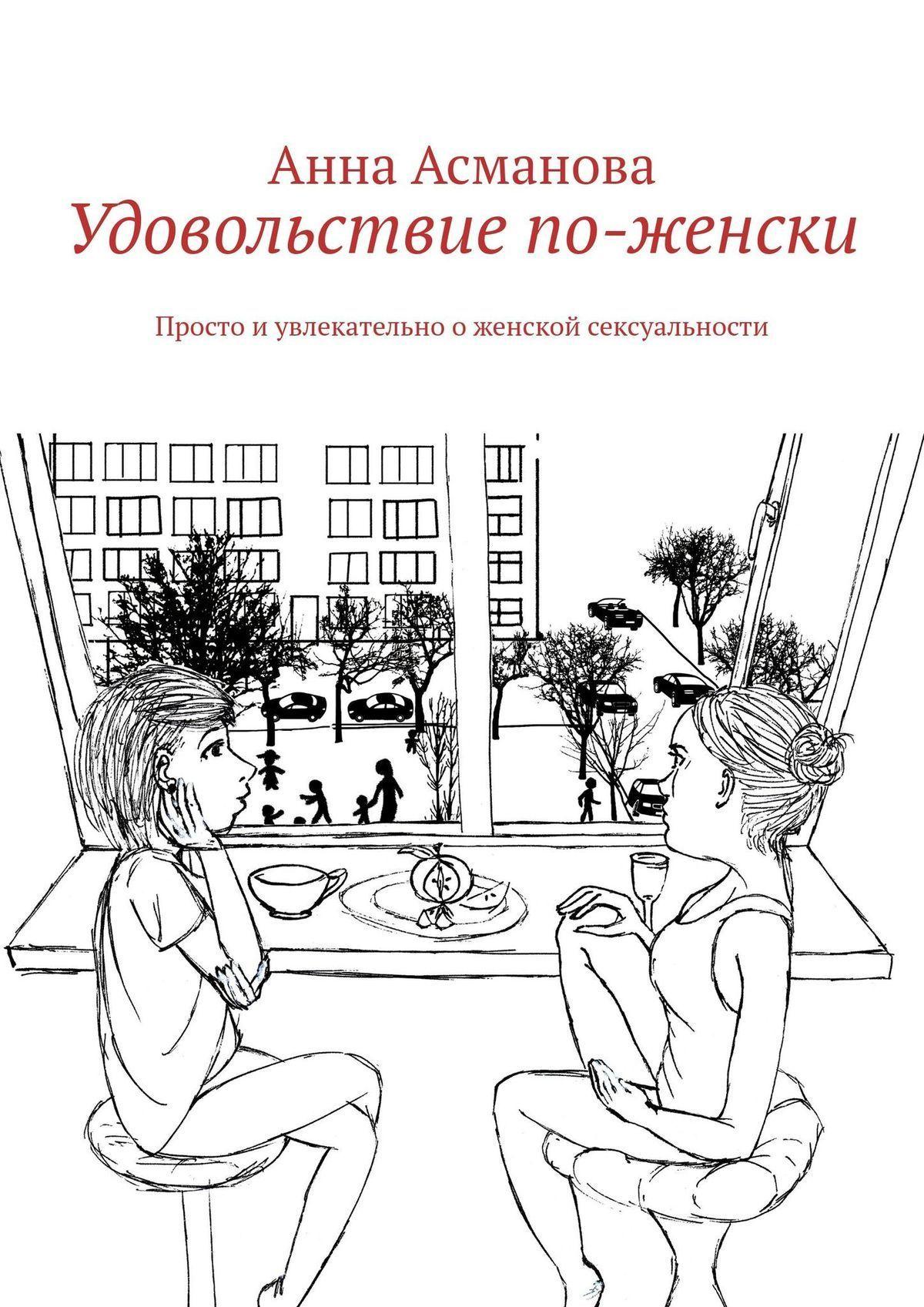 Анна Асманова - Удовольствие по-женски. Просто иувлекательно оженской сексуальности