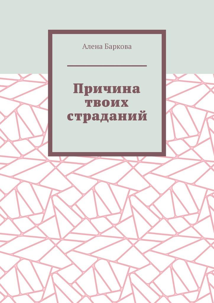 Алена Баркова - Причина твоих страданий