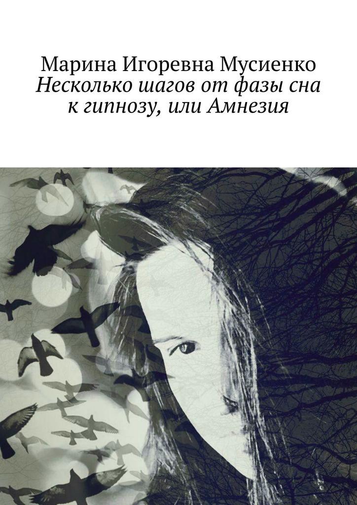 Марина Мусиенко - Несколько шагов отфазы сна кгипнозу, или Амнезия