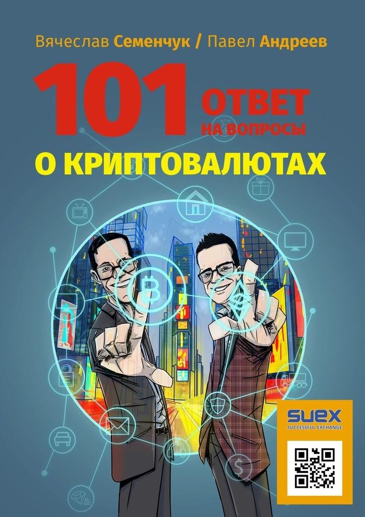 Вячеслав Семенчук, Павел Андреев - 101ответ навопросы окриптовалютах