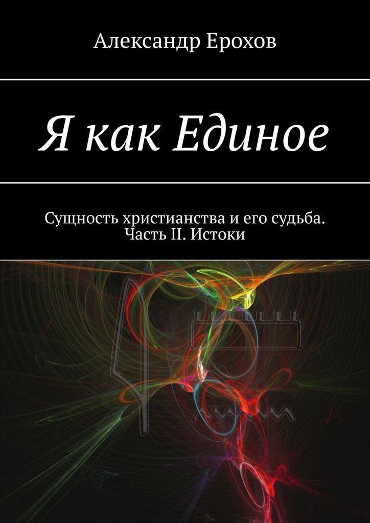 Александр Ерохов - Я как Единое. Сущность христианства иего судьба. Часть II. Истоки