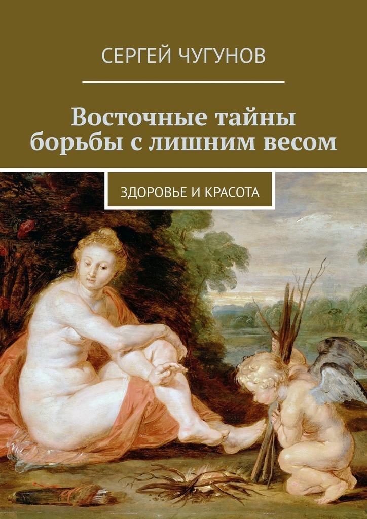 Сергей Чугунов - Восточные тайны борьбы слишним весом. Здоровье икрасота