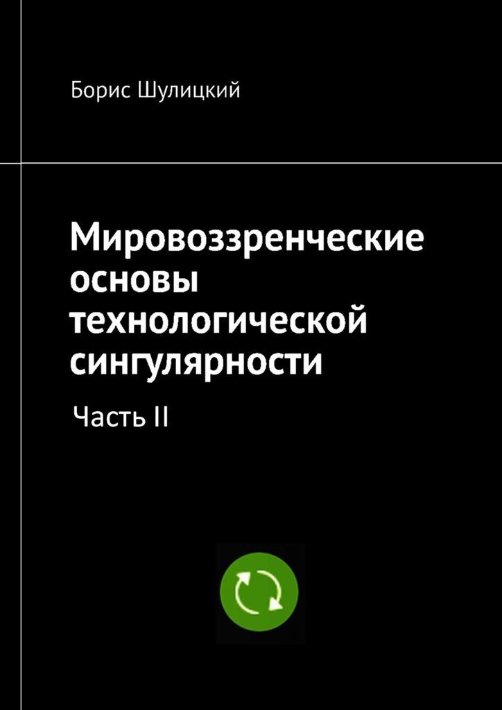 Борис Шулицкий - Мировоззренческие основы технологической сингулярности. Часть II