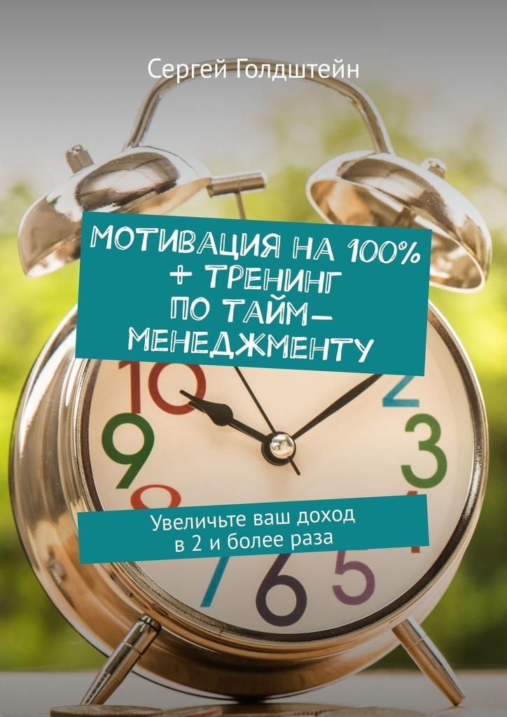 Сергей Голдштейн - Мотивация на 100% + тренинг по тайм-менеджменту. Увеличьте ваш доход в2иболеераза