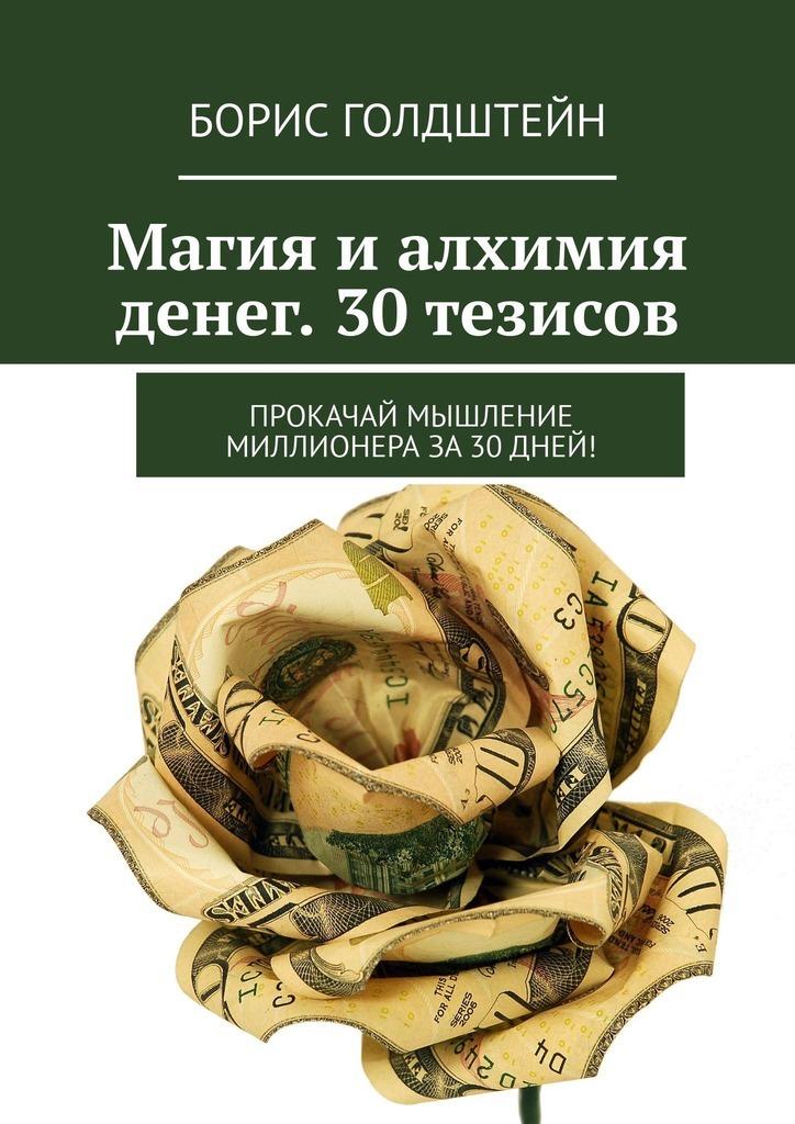 Борис Голдштейн - Магия и алхимия денег. 30 тезисов. Прокачай мышление миллионера за30дней!