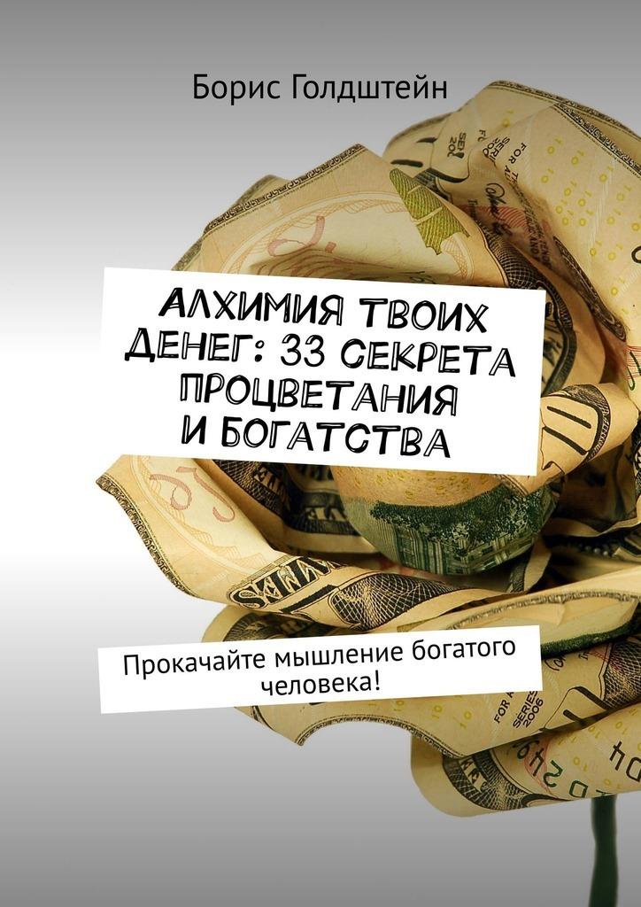Борис Голдштейн - Алхимия твоих денег: 33секрета процветания ибогатства. Прокачайте мышление богатого человека!