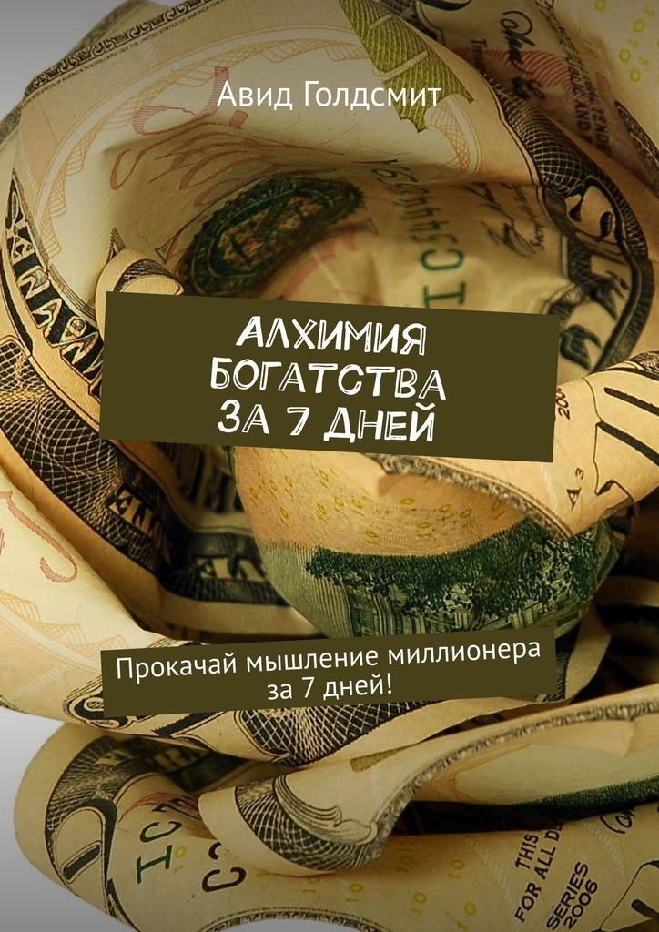Авид Голдсмит - Алхимия богатства за 7 дней. Прокачай мышление миллионера за7дней!