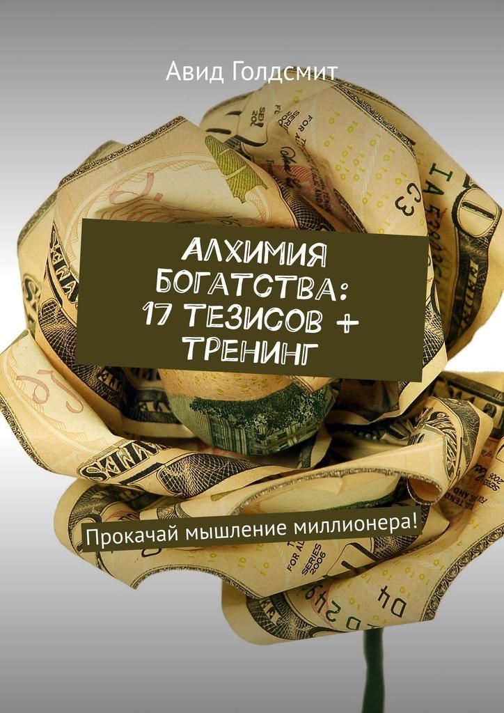 Авид Голдсмит - Алхимия богатства: 17 тезисов + тренинг. Прокачай мышление миллионера!