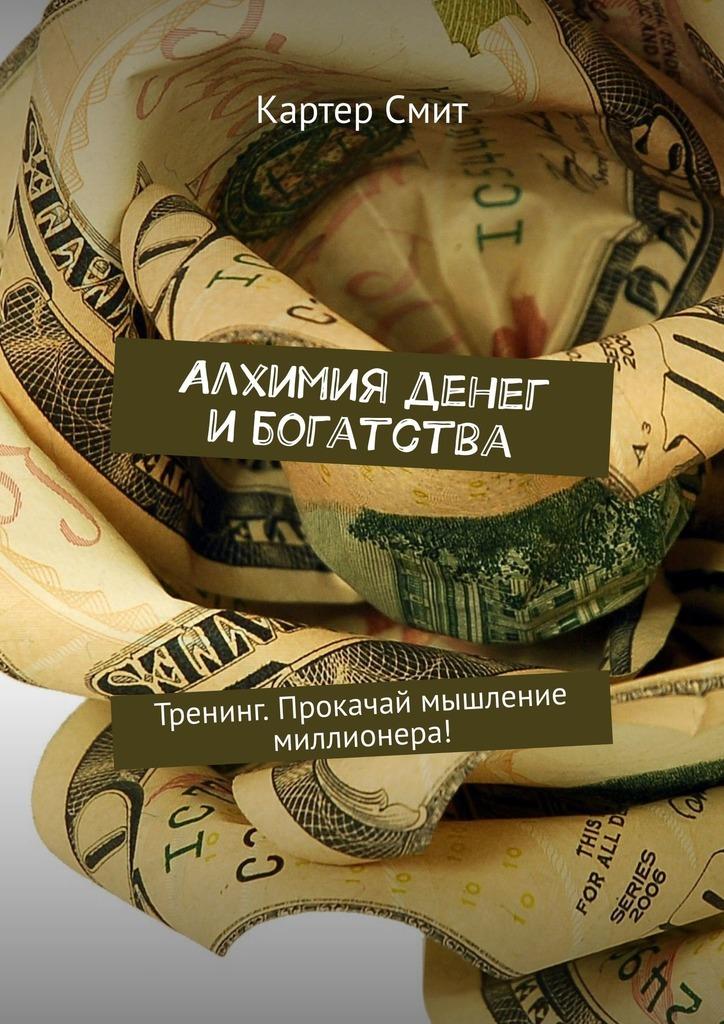 Картер Смит - Алхимия денег и богатства. Тренинг. Прокачай мышление миллионера!