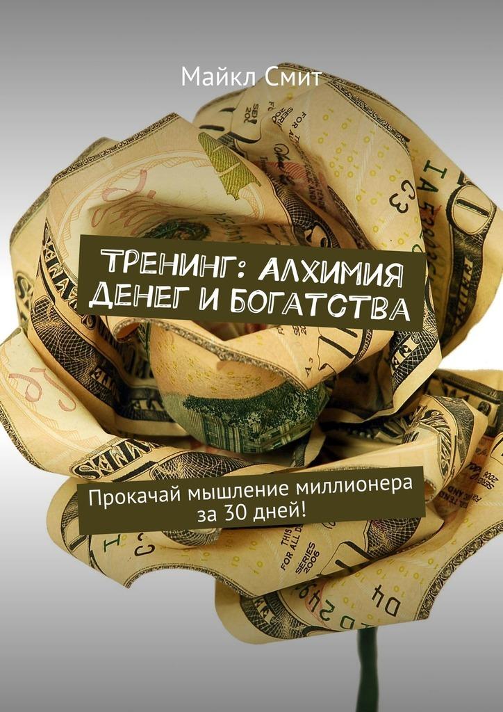 Майкл Смит - Тренинг: Алхимия денег ибогатства. Прокачай мышление миллионера за30дней!