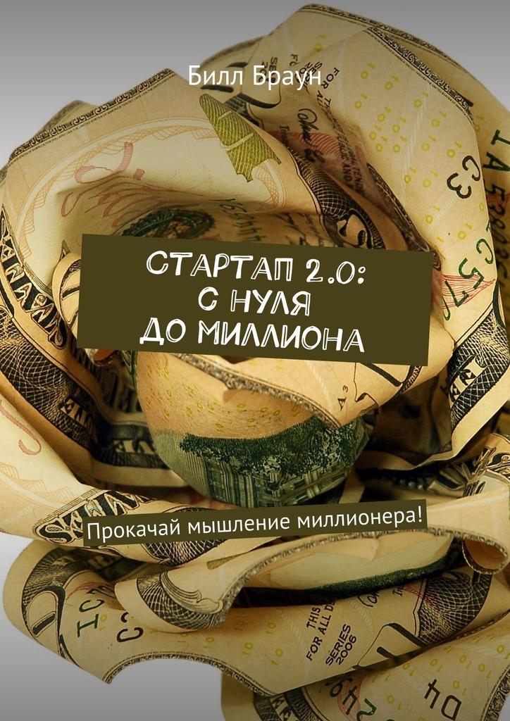 Билл Браун - Стартап 2.0: снуля до миллиона. Прокачай мышление миллионера!