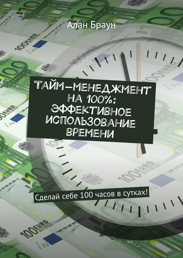 Алан Браун - Тайм-менеджмент на100%: эффективное использование времени. Сделай себе 100часов всутках!