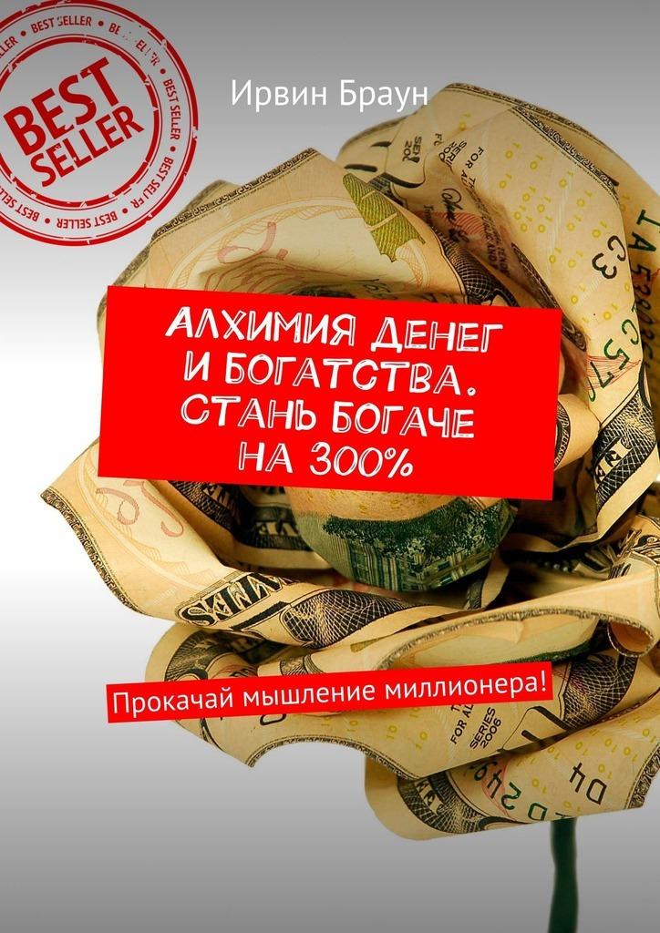 Ирвин Браун - Алхимия денег и богатства. Стань богаче на 300%. Прокачай мышление миллионера!