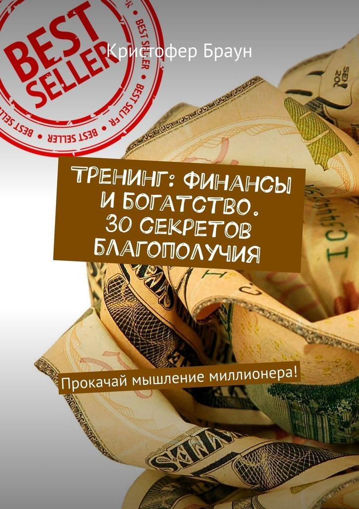 Кристофер Браун - Тренинг: Финансы ибогатство. 30секретов благополучия. Прокачай мышление миллионера!