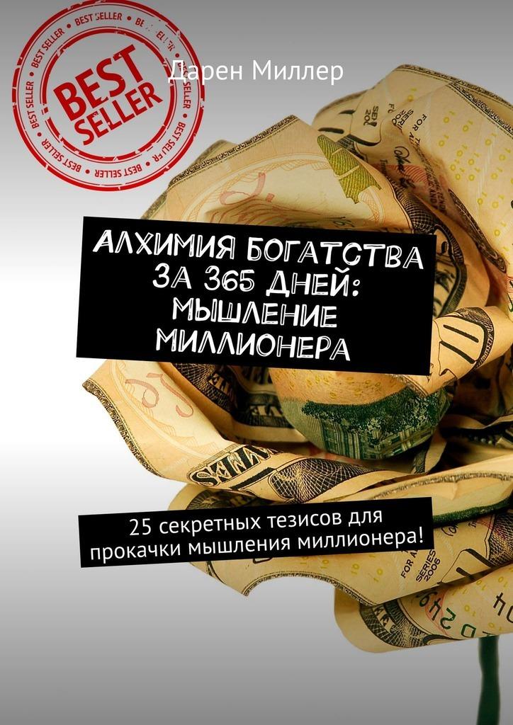 Дарен Миллер - Алхимия богатства за 365 дней: мышление миллионера. 25секретных тезисов для прокачки мышления миллионера!