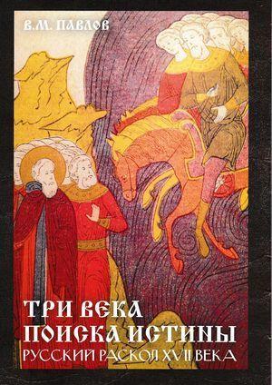 Виктор Павлов - Три века поиска истины. Русский раскол ХVll века