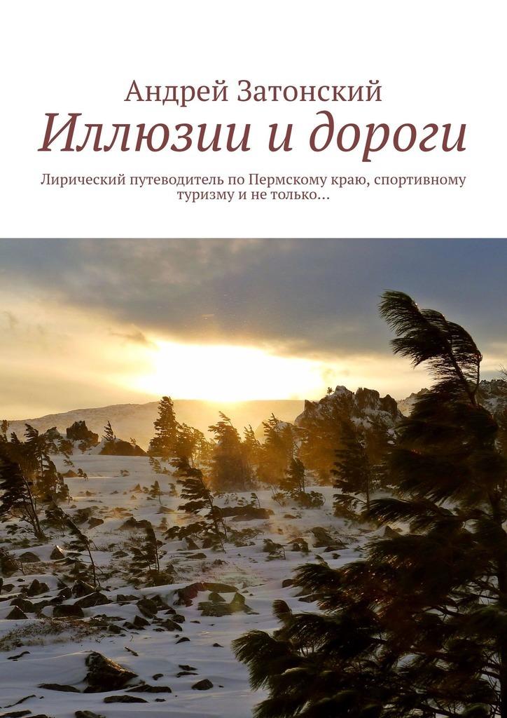 Иллюзии и дороги. Лирический путеводитель по Пермскому краю, спортивному туризму и не только…