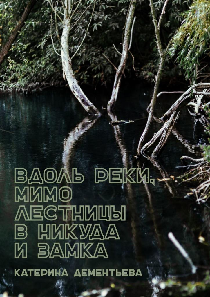 Катерина Дементьева - Вдоль реки, мимо лестницы вникуда изамка