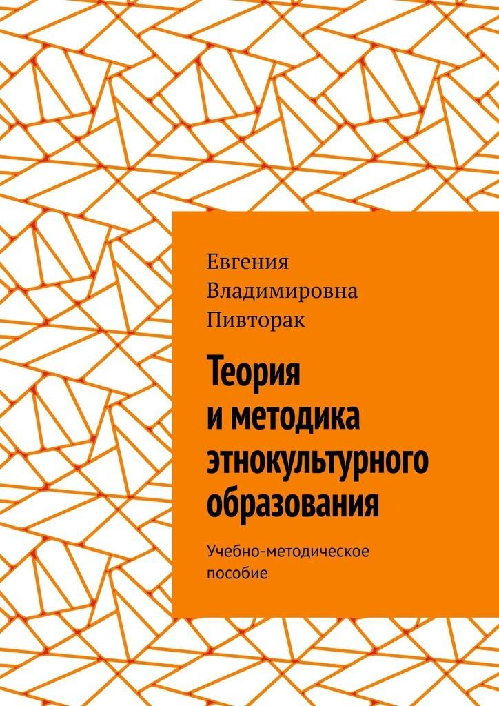 Евгения Пивторак - Теория иметодика этнокультурного образования. Учебно-методическое пособие