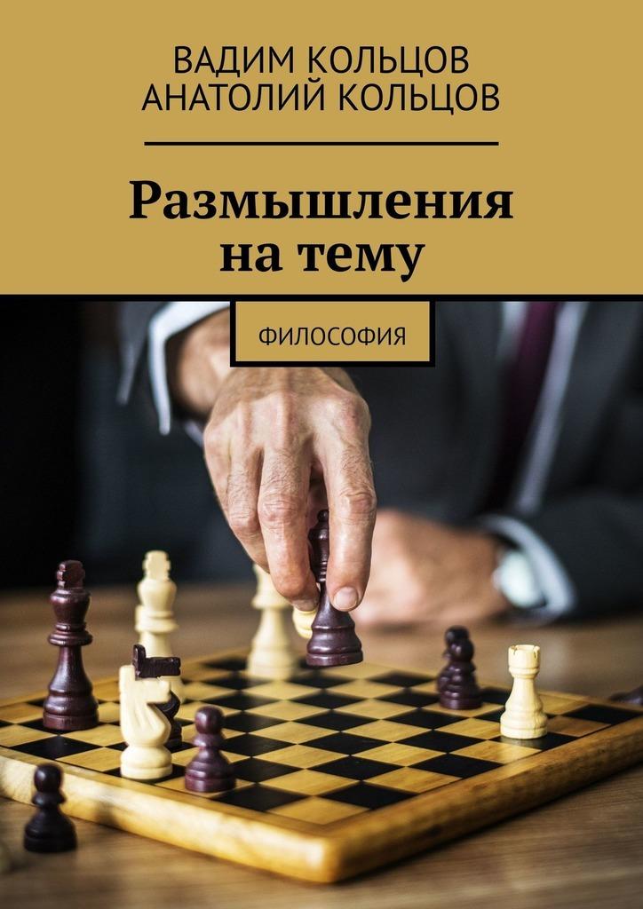 Вадим Кольцов, Анатолий Кольцов - Размышления натему. Философия