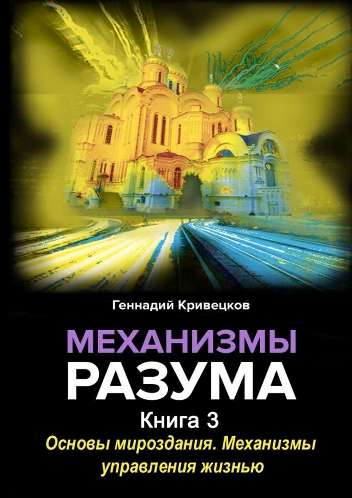 Геннадий Кривецков - Механизмы разума. Книга 3. Основы мироздания. Механизмы управления жизнью