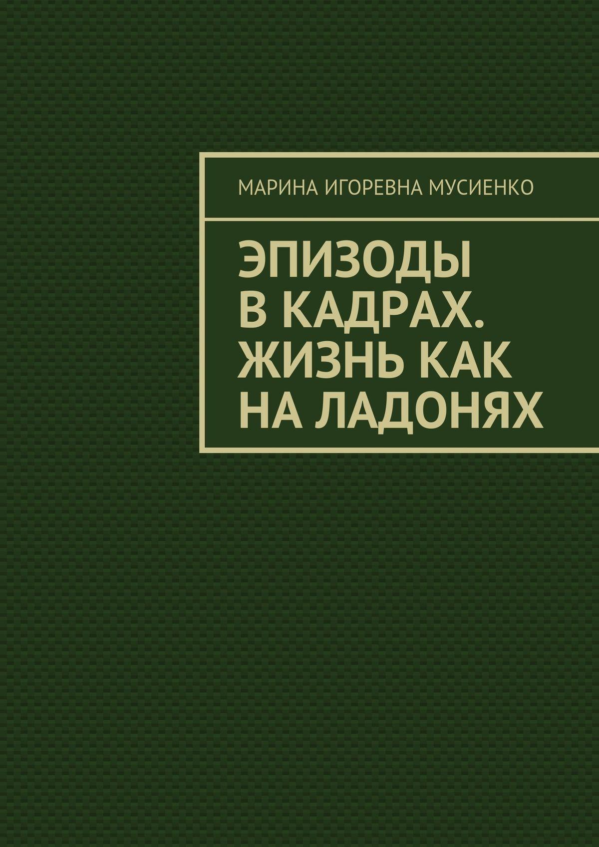 Марина Мусиенко - Эпизоды вкадрах. Жизнь как наладонях