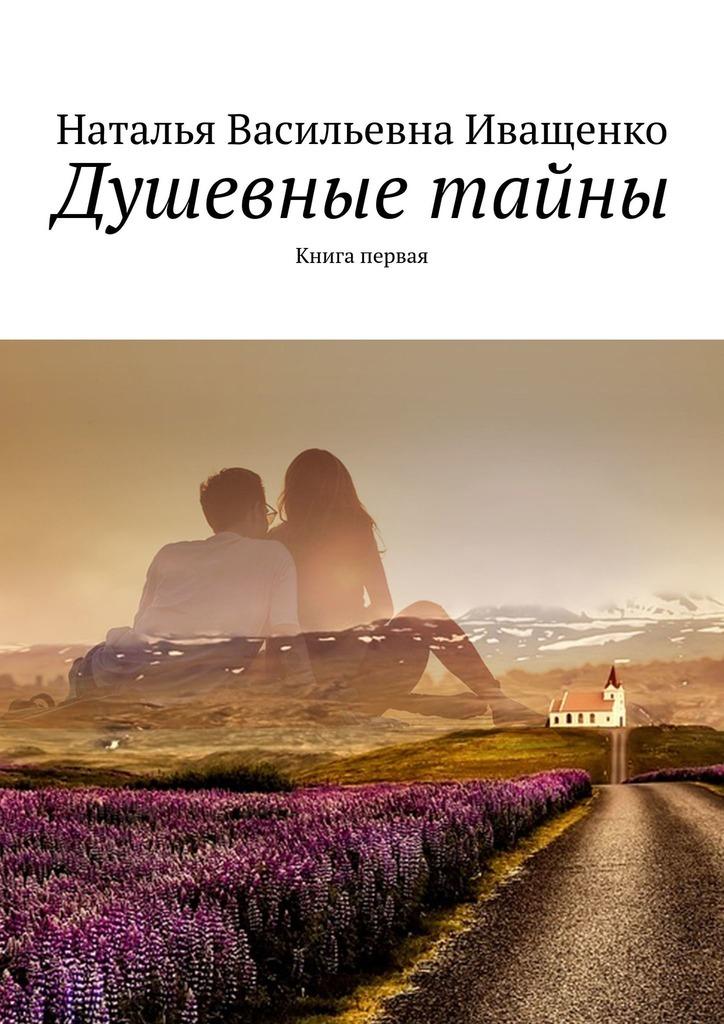 Наталья Иващенко - Душевные тайны. Книга первая