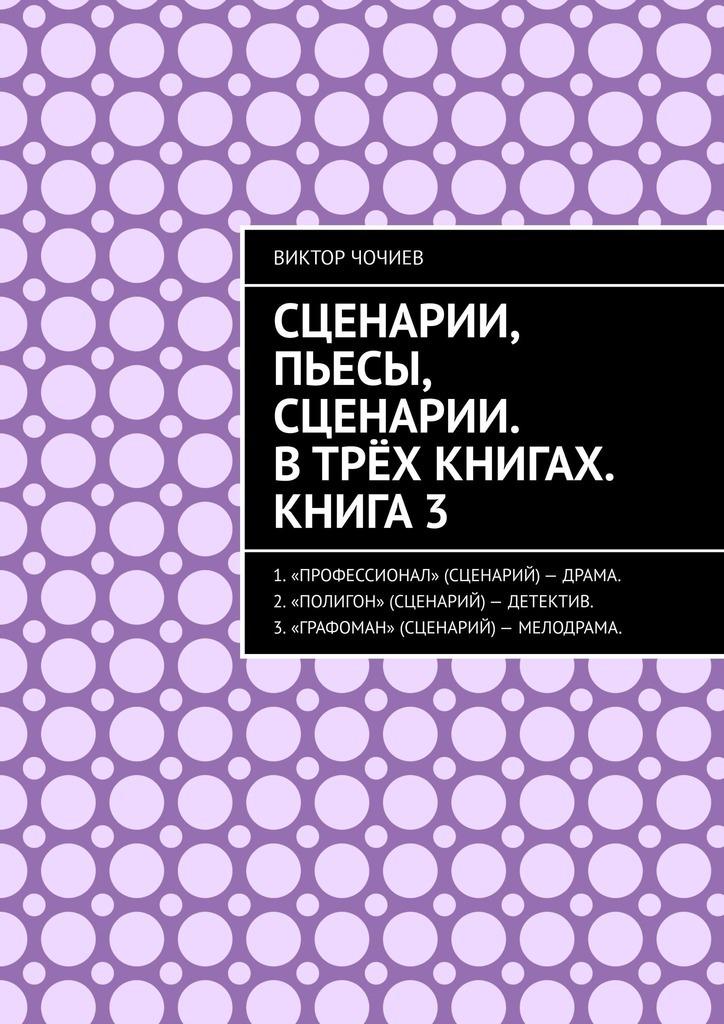 Виктор Чочиев - Сценарии, пьесы, сценарии. В трёх книгах. Книга 3.
