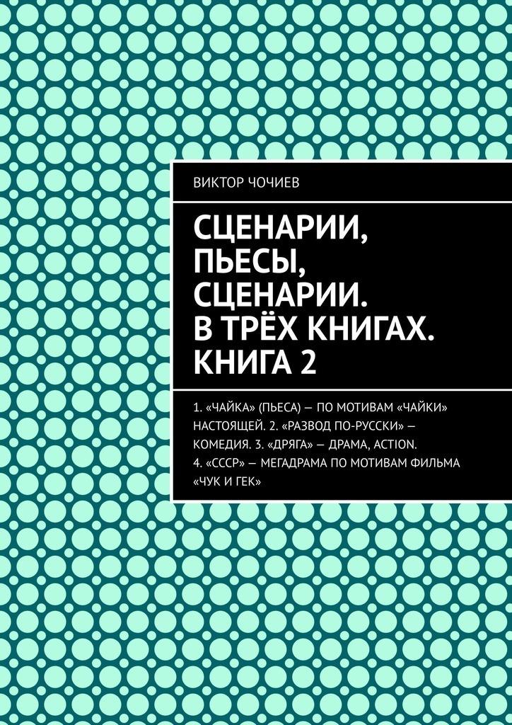 Виктор Чочиев - Сценарии, пьесы, сценарии. Втрёх книгах. Книга2