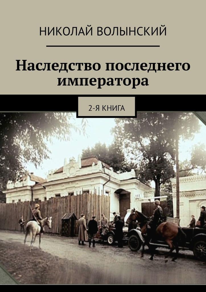 Николай Волынский - Наследство последнего императора. 2-я книга