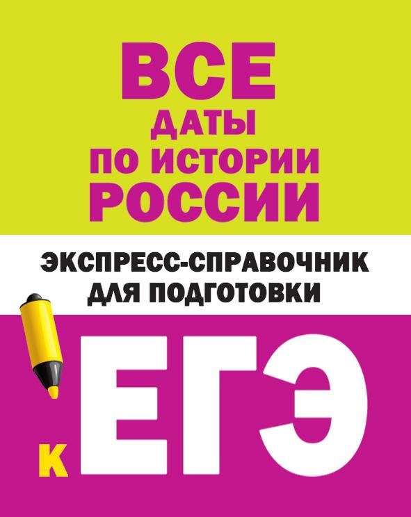 Все даты по истории России. Экспресс-справочник для подготовки к ЕГЭ